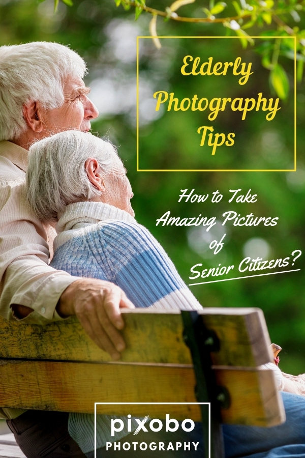 Elderly Photography Tips: How to Take Amazing Pictures of Senior Citizens?