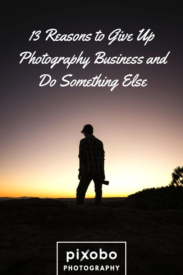 13 Reasons To Give Up Photography Business And Do Something Else
