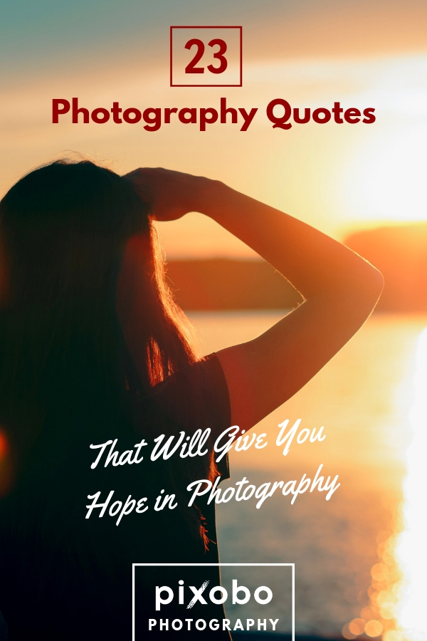23 Photography Quotes That Will Give You Hope In Photography