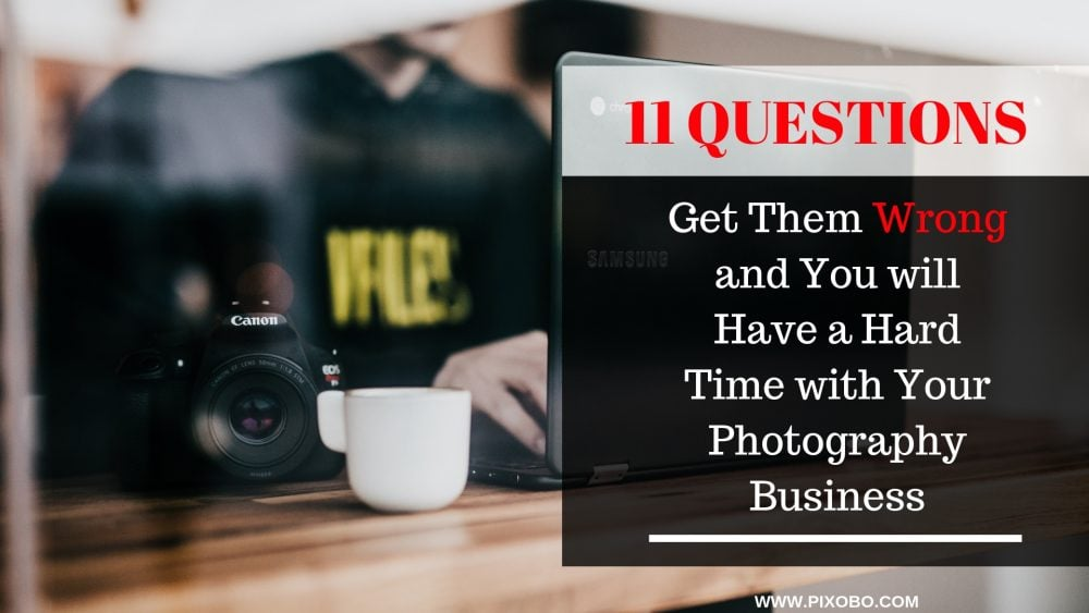 If You Get These 11 Questions Wrong, You Will Have Hard Time With Your Photography Business
