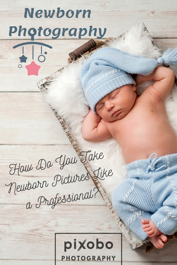 Newborn Photography: How Do You Take Newborn Pictures like a Professional?