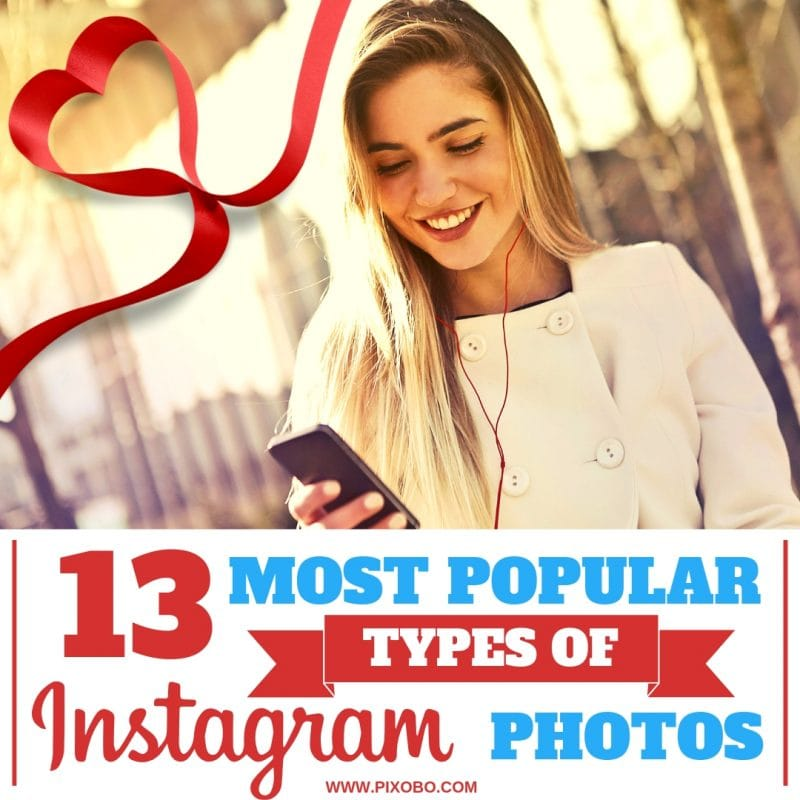 13 Most Popular Types of Instagram Photos That Will Get You More Likes and Followers