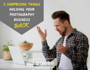 5 Surprising Things Holding Your Photography Business