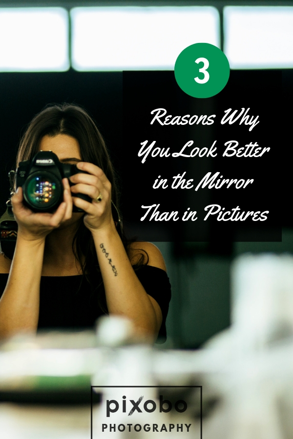 3 Reasons Why You Look Better In The Mirror Than In Pictures