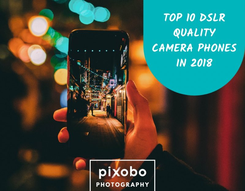 Top 10 DSLR Quality Camera Phones In 2018